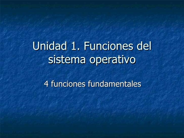 Unidad 1. Funciones del sistema operativo 4 funciones fundamentales
