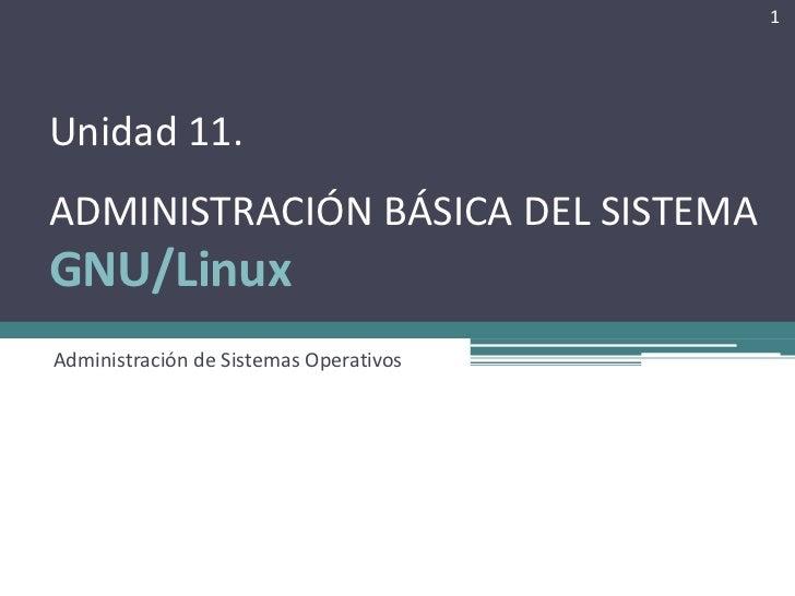 1Unidad 11.ADMINISTRACIÓN BÁSICA DEL SISTEMAGNU/LinuxAdministración de Sistemas Operativos