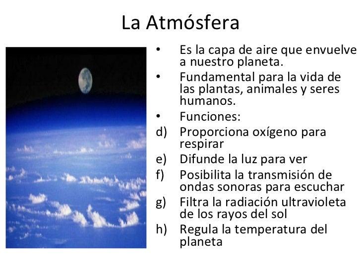 La Atmósfera <ul><li>Es la capa de aire que envuelve a nuestro planeta. </li></ul><ul><li>Fundamental para la vida de las ...