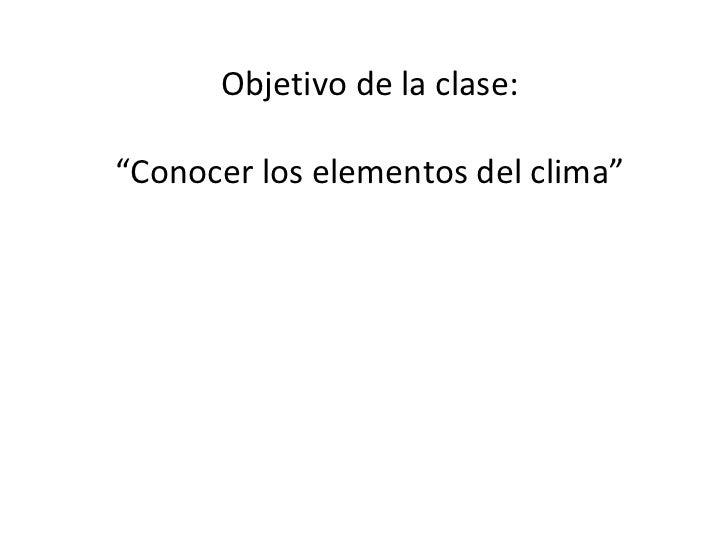 """Objetivo de la clase: """" Conocer los elementos del clima"""""""