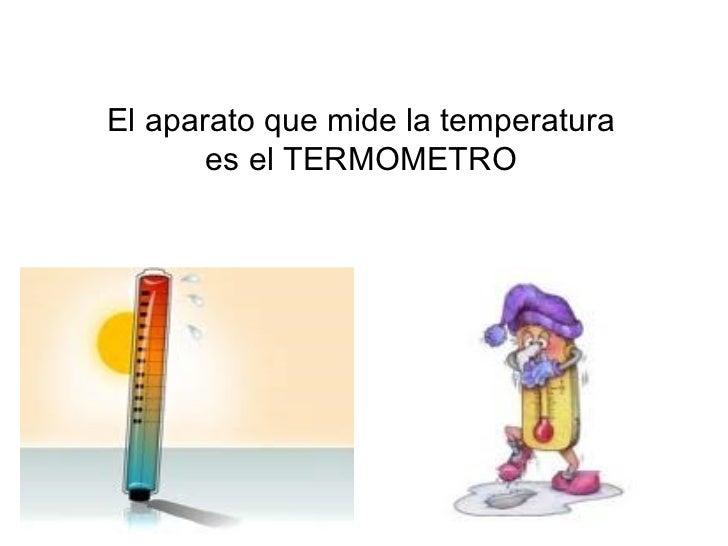 El aparato que mide la temperatura es el TERMOMETRO