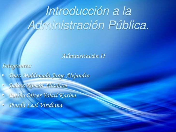 Introducción a la Administración Pública.<br />Administración II<br />Integrantes:<br /><ul><li>Díaz Maldonado Jorge Aleja...