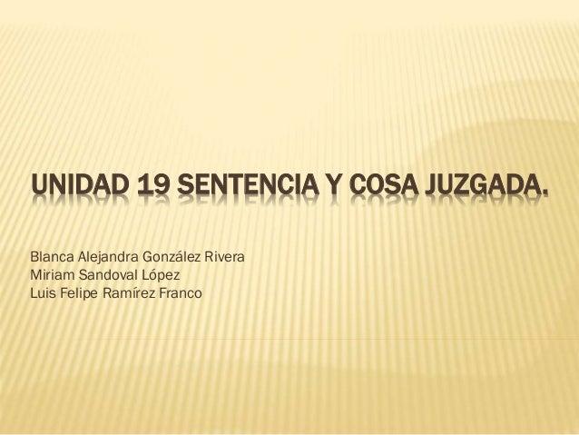 UNIDAD 19 SENTENCIA Y COSA JUZGADA. Blanca Alejandra González Rivera Miriam Sandoval López Luis Felipe Ramírez Franco