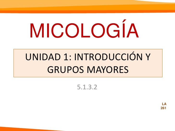 MICOLOGÍA <br />UNIDAD 1: INTRODUCCIÓN Y GRUPOS MAYORES <br />5.1.3.2<br />LA<br />261<br />