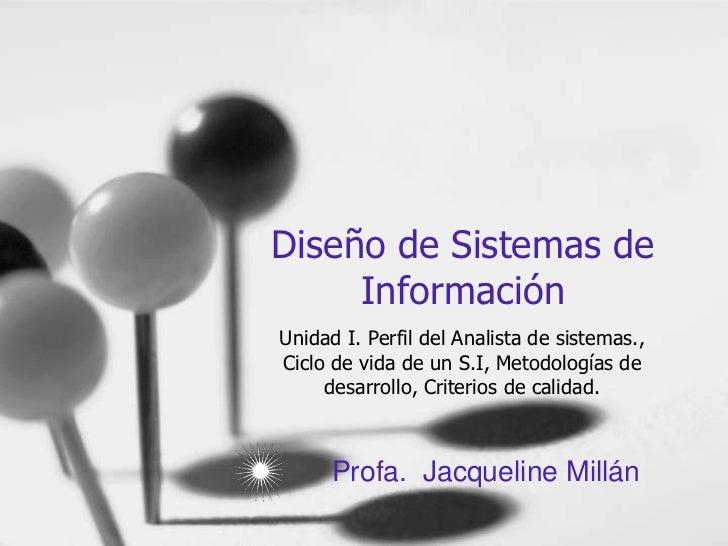 Diseño de Sistemas de Información<br />Unidad I. Perfil del Analista de sistemas., Ciclo de vida de un S.I, Metodologías d...