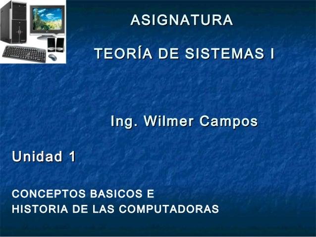 ASIGNATURA           TEORÍA DE SISTEMAS I             Ing. Wilmer CamposUnidad 1CONCEPTOS BASICOS EHISTORIA DE LAS COMPUTA...