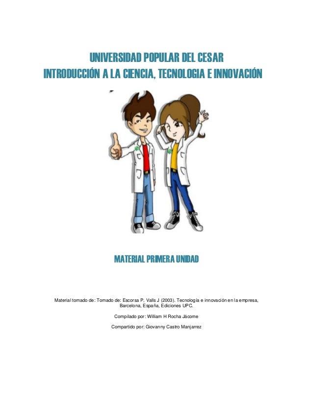 UNIVERSIDAD POPULAR DEL CESAR INTRODUCCIÓN A LA CIENCIA, TECNOLOGIA E INNOVACIÓN MATERIAL PRIMERA UNIDAD Material tomado d...