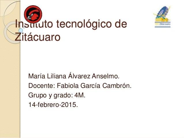 Instituto tecnológico de Zitácuaro María Liliana Álvarez Anselmo. Docente: Fabiola García Cambrón. Grupo y grado: 4M. 14-f...