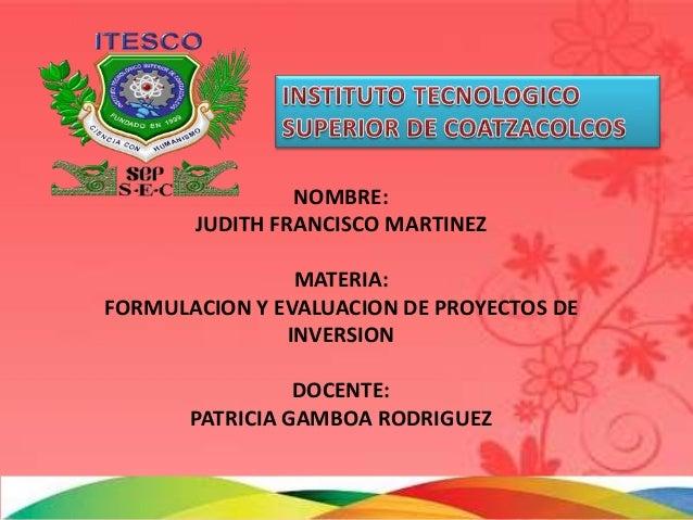 NOMBRE:       JUDITH FRANCISCO MARTINEZ                MATERIA:FORMULACION Y EVALUACION DE PROYECTOS DE               INVE...