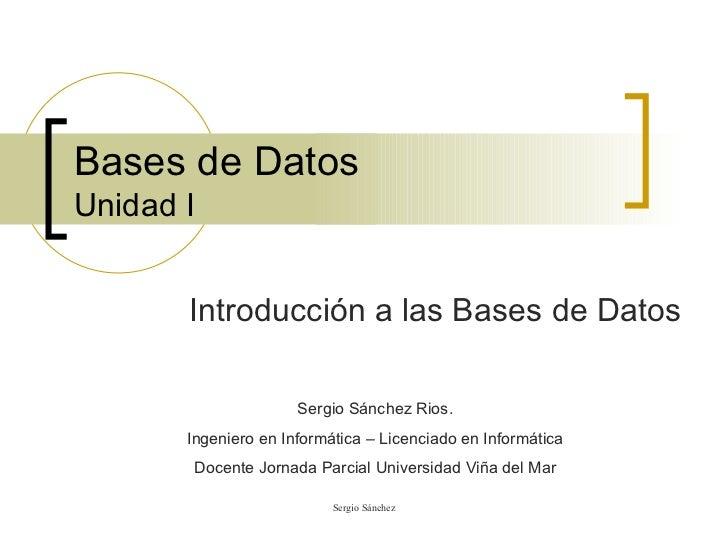 Bases de Datos Unidad I Introducción a las Bases de Datos Sergio Sánchez Rios. Ingeniero en Informática – Licenciado en In...