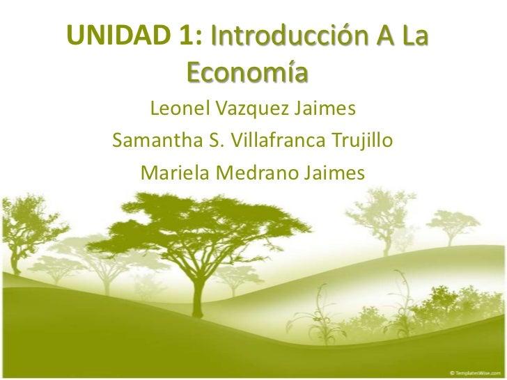 UNIDAD 1: Introducción A La Economía<br />Leonel VazquezJaimes<br />Samantha S. Villafranca Trujillo<br />MarielaMedranoJa...