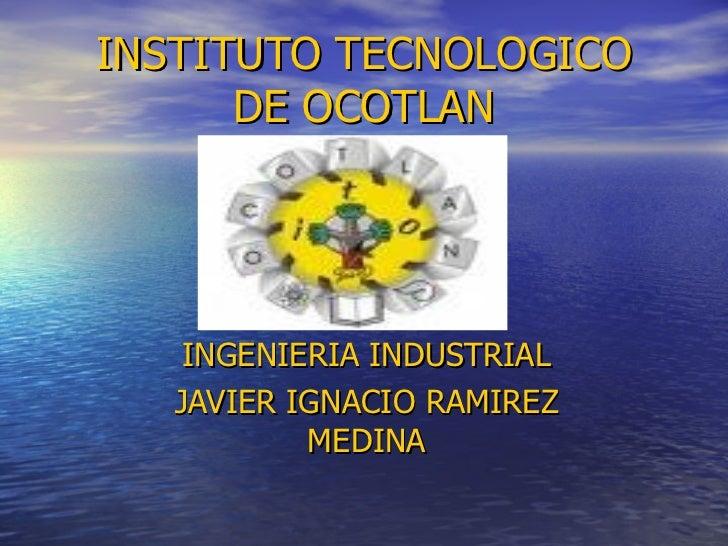 INSTITUTO TECNOLOGICO DE OCOTLAN INGENIERIA INDUSTRIAL JAVIER IGNACIO RAMIREZ MEDINA