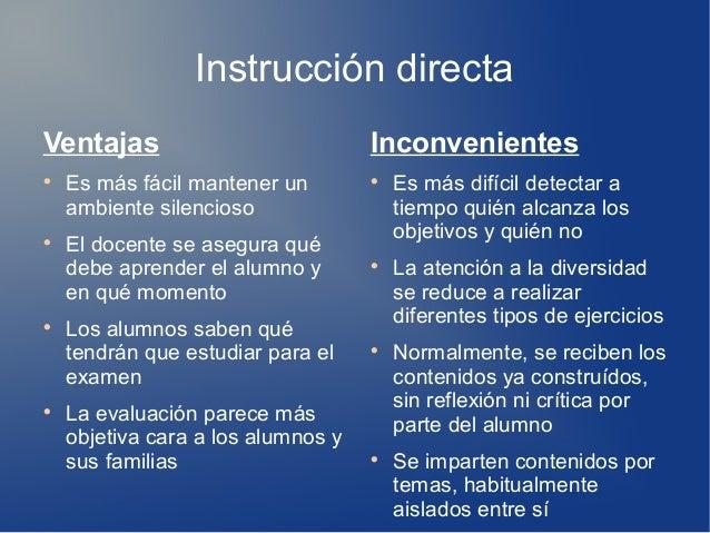 Instrucción directa Ventajas  Es más fácil mantener un ambiente silencioso  El docente se asegura qué debe aprender el a...