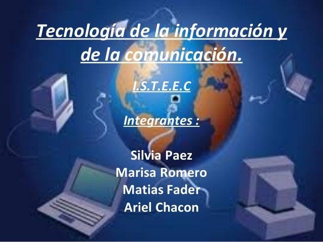 Tecnología de la información yde la comunicación.I.S.T.E.E.CIntegrantes :Silvia PaezMarisa RomeroMatias FaderAriel Chacon