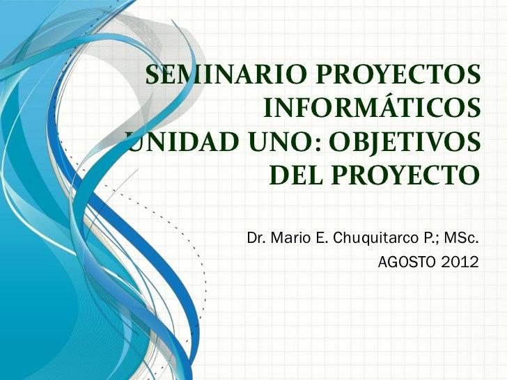 SEMINARIO PROYECTOS        INFORMÁTICOSUNIDAD UNO: OBJETIVOS        DEL PROYECTO       Dr. Mario E. Chuquitarco P.; MSc.  ...