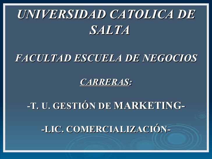 UNIVERSIDAD CATOLICA DE SALTA FACULTAD ESCUELA DE NEGOCIOS CARRERAS : -T. U. GESTIÓN DE  MARKETING- -LIC. COMERCIALIZACIÓN-