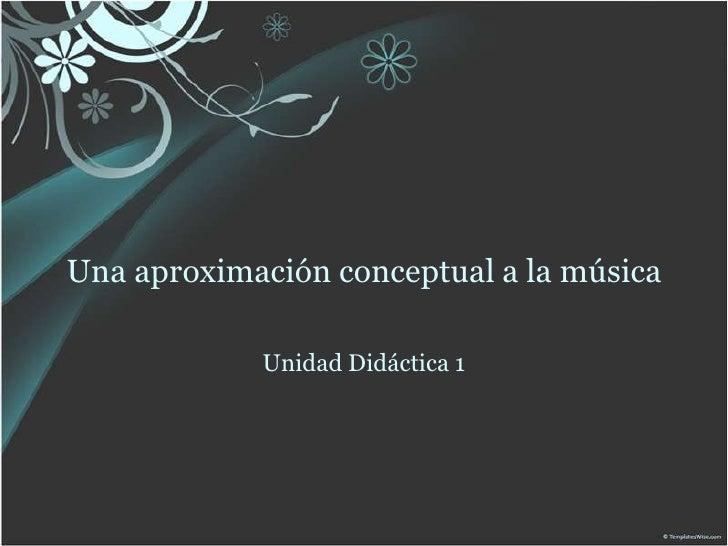 Una aproximación conceptual a la música<br />UnidadDidáctica 1<br />