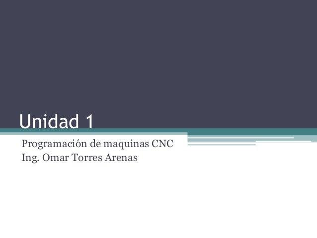 Unidad 1 Programación de maquinas CNC Ing. Omar Torres Arenas