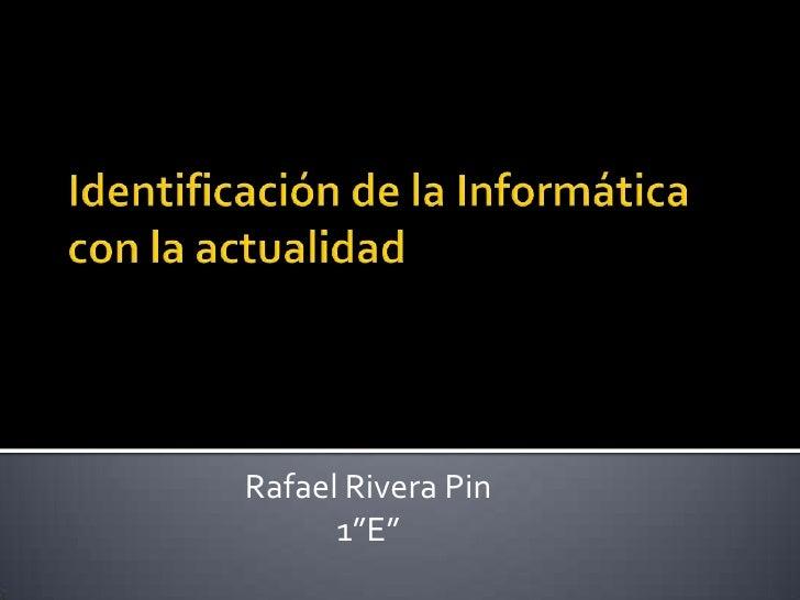 """Identificación de la Informática con la actualidad<br />Rafael Rivera Pin<br />1""""E""""   <br />"""