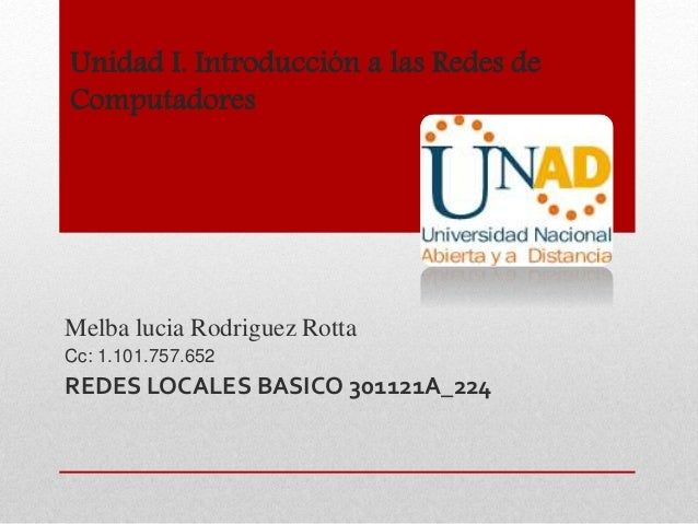 Unidad I. Introducción a las Redes de Computadores Melba lucia Rodriguez Rotta Cc: 1.101.757.652 REDES LOCALES BASICO 3011...