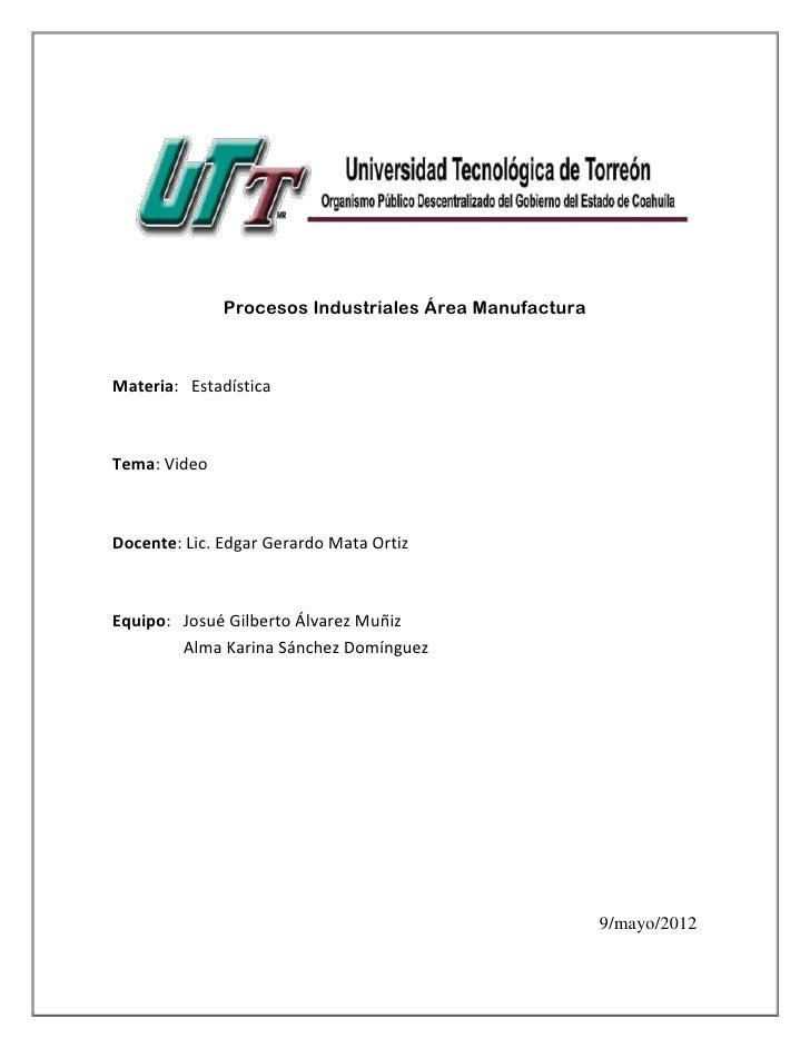 Procesos Industriales Área ManufacturaMateria: EstadísticaTema: VideoDocente: Lic. Edgar Gerardo Mata OrtizEquipo: Josué G...