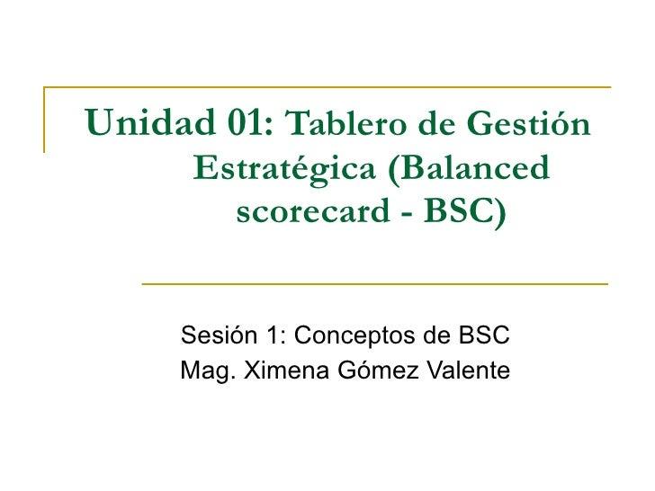 Unidad 01:  Tablero de Gestión Estratégica (Balanced scorecard - BSC) Sesión 1: Conceptos de BSC Mag. Ximena Gómez Valente