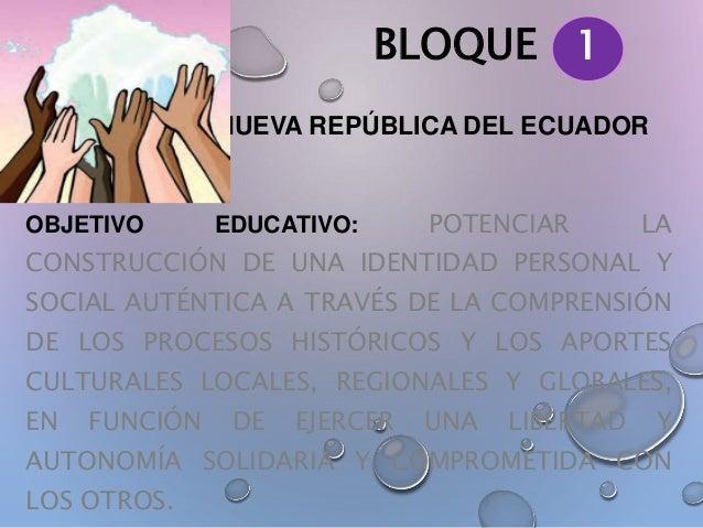 BLOQUE LA NUEVA REPÚBLICA DEL ECUADOR OBJETIVO EDUCATIVO: POTENCIAR LA CONSTRUCCIÓN DE UNA IDENTIDAD PERSONAL Y SOCIAL AUT...