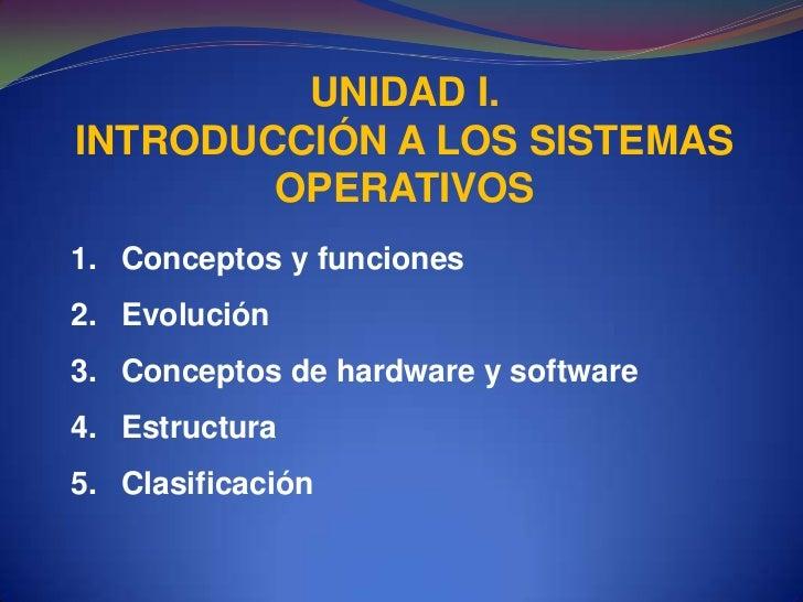 UNIDAD I.<br />INTRODUCCIÓN A LOS SISTEMAS OPERATIVOS<br />Conceptos y funciones<br />Evolución<br />Conceptos de hardware...