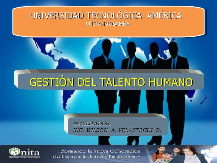 UNIVERSIDAD TECNOLÓGICA  AMÉRICA  UNITA-RIOBAMBA  GESTIÒN DEL TALENTO HUMANO FACILITADOR: ING. WILSON  A. VELASTEGUI. O .