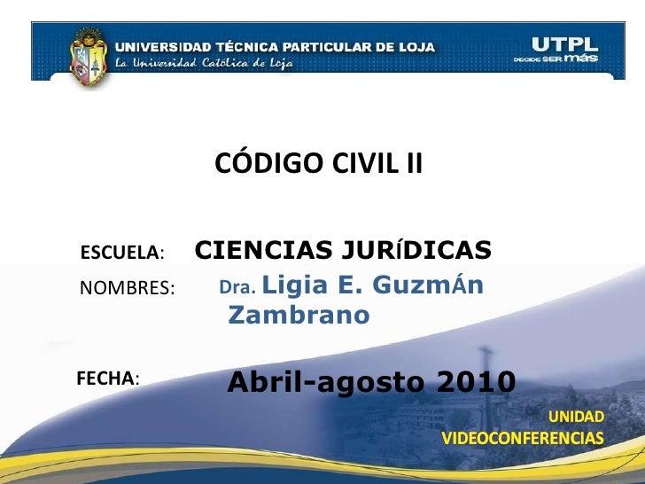 CÓDIGO CIVIL II  Abril-agosto 2010 ESCUELA :  CIENCIAS JUR Í DICAS NOMBRES: Dra.  Ligia E. Guzm Á n  Zambrano FECHA :