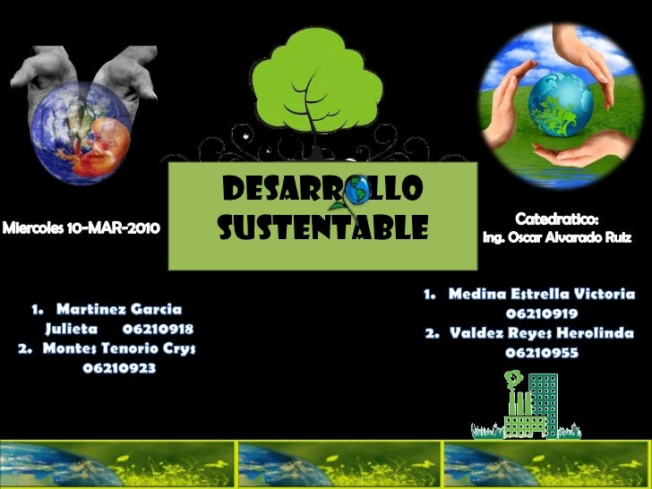 """Grupo """"a""""<br />DESARROLLO SUSTENTABLE<br />Catedratico: <br />Ing. Oscar Alvarado Ruiz<br />Miercoles 10-MAR-2010<br />Med..."""
