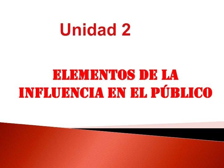 Unidad 2<br />ELEMENTOS DE LA INFLUENCIA EN EL PÚBLICO<br />