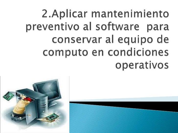 2.Aplicar mantenimiento preventivo al software  para conservar al equipo de computo en condiciones operativos <br />