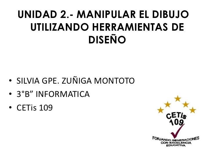 """UNIDAD 2.- MANIPULAR EL DIBUJO   UTILIZANDO HERRAMIENTAS DE             DISEÑO• SILVIA GPE. ZUÑIGA MONTOTO• 3°B"""" INFORMATI..."""
