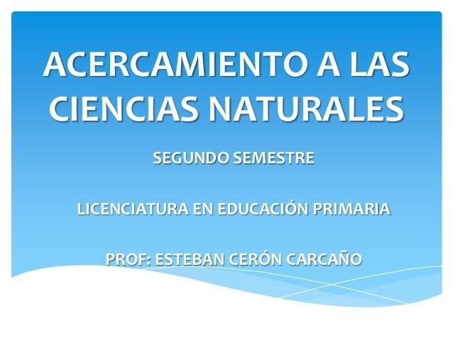 ACERCAMIENTO A LASCIENCIAS NATURALES         SEGUNDO SEMESTRE LICENCIATURA EN EDUCACIÓN PRIMARIA    PROF: ESTEBAN CERÓN CA...
