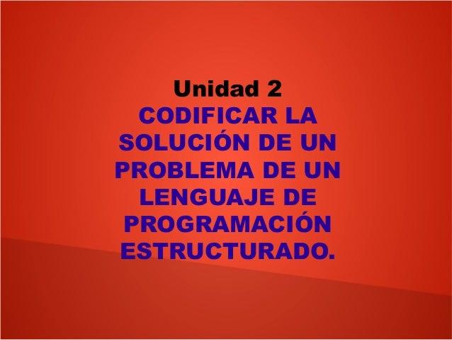 Unidad 2CODIFICAR LASOLUCIÓN DE UNPROBLEMA DE UNLENGUAJE DEPROGRAMACIÓNESTRUCTURADO.
