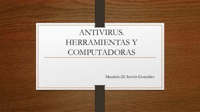 ANTIVIRUS. HERRAMIENTAS Y COMPUTADORAS Mauricio D. Servín González