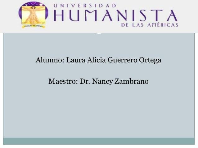 Alumno: Laura Alicia Guerrero Ortega Maestro: Dr. Nancy Zambrano