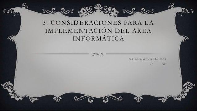 """3. CONSIDERACIONES PARA LA IMPLEMENTACIÓN DEL ÁREA INFORMÁTICA MAGDIEL ZARATE GARCIA 4° """"B"""""""