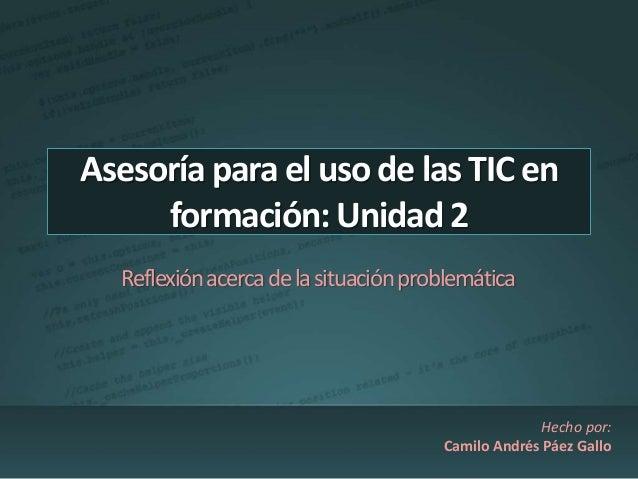Asesoría para el uso de las TIC en  formación: Unidad 2  Reflexión acerca de la situación problemática  Hecho por:  Camilo...