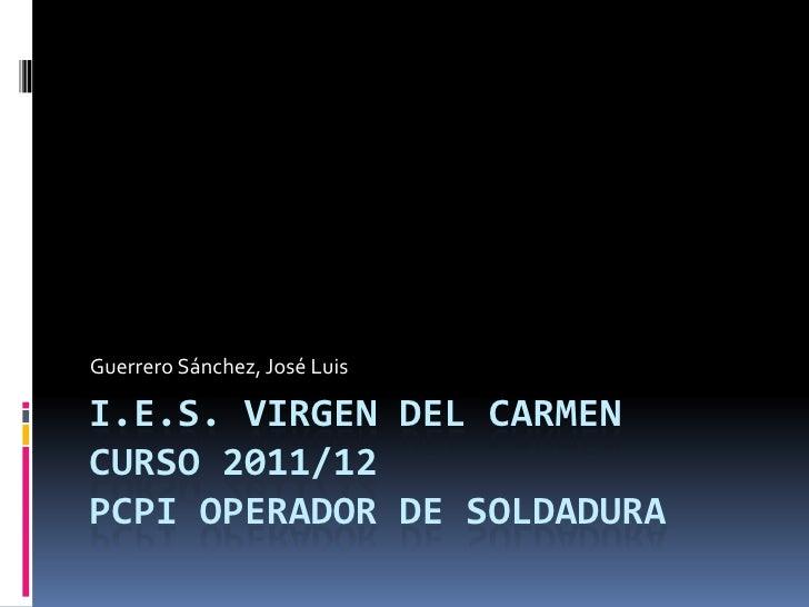 Guerrero Sánchez, José LuisI.E.S. VIRGEN DEL CARMENCURSO 2011/12PCPI OPERADOR DE SOLDADURA