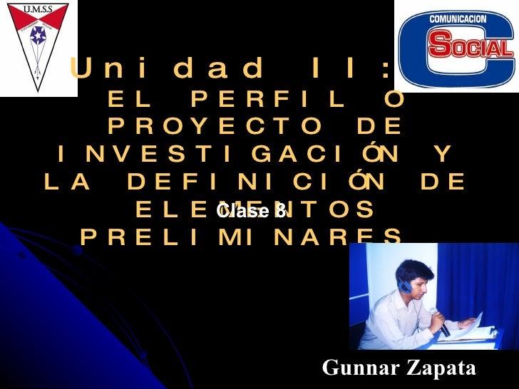 Unidad II:  EL PERFIL O PROYECTO DE INVESTIGACIÓN Y LA DEFINICIÓN DE ELEMENTOS PRELIMINARES  Gunnar Zapata Clase 8