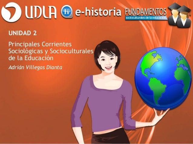 UNIDAD 2Principales CorrientesSociológicas y Socioculturalesde la EducaciónAdrián Villegas Dianta