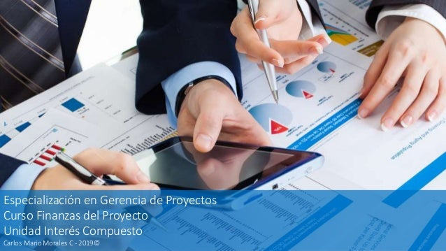 Especialización en Gerencia de Proyectos Curso Finanzas del Proyecto Unidad Interés Compuesto Carlos Mario Morales C - 201...