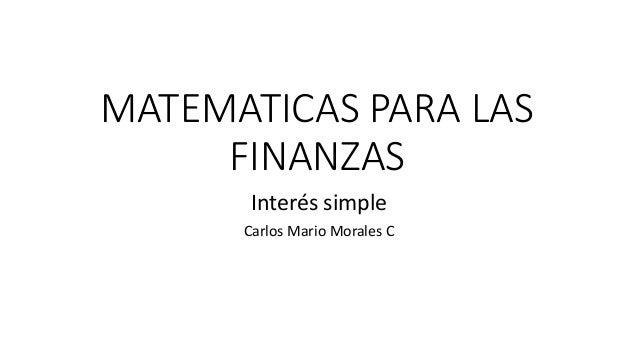 MATEMATICAS PARA LAS FINANZAS Interés simple Carlos Mario Morales C