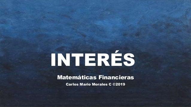 INTERÉS Matemáticas Financieras Carlos Mario Morales C ©2019