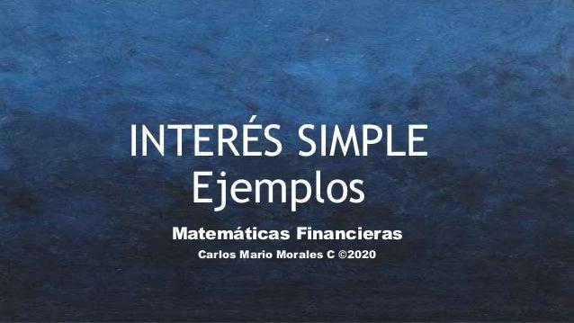 INTERÉS SIMPLE Ejemplos Matemáticas Financieras Carlos Mario Morales C ©2020