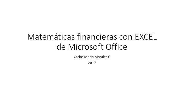 Matemáticas financieras con EXCEL de Microsoft Office Carlos Mario Morales C 2017