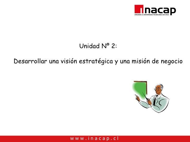 Unidad Nº 2:  Desarrollar una visión estratégica y una misión de negocio                        www.inacap.cl