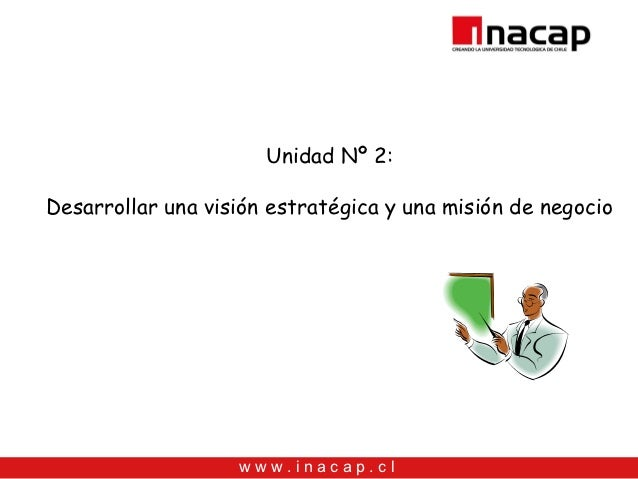 Unidad Nº 2:Desarrollar una visión estratégica y una misión de negocio                   www.inacap.cl